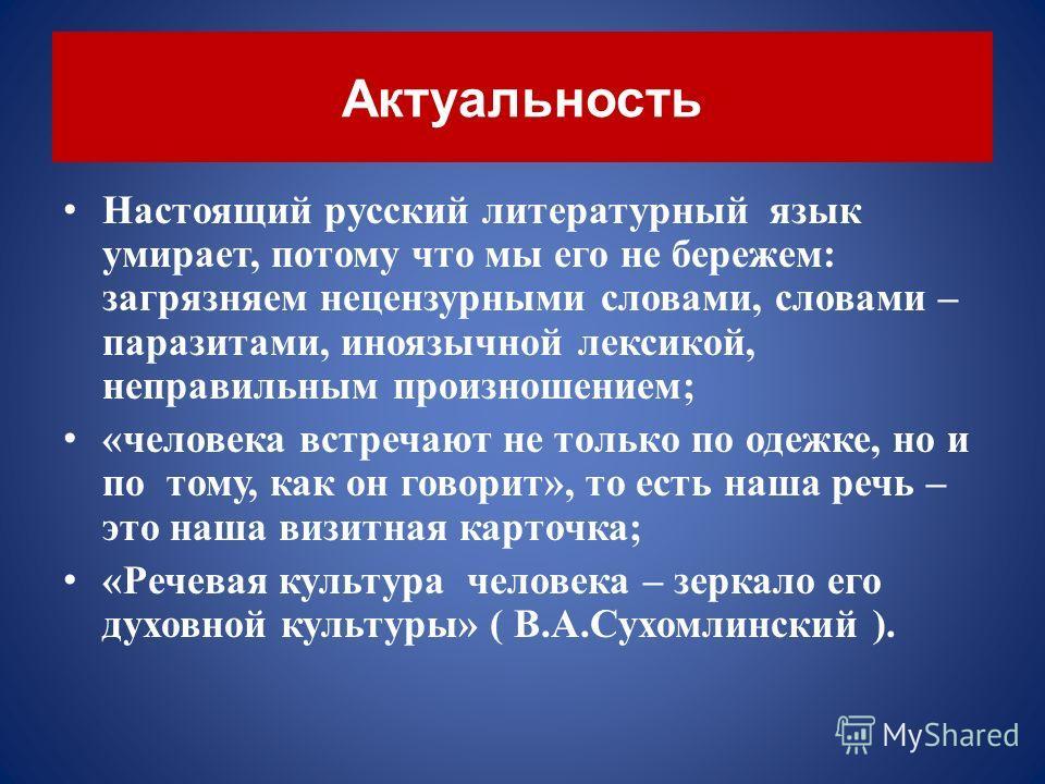 Актуальность Настоящий русский литературный язык умирает, потому что мы его не бережем : загрязняем нецензурными словами, словами – паразитами, иноязычной лексикой, неправильным произношением ; « человека встречают не только по одежке, но и по тому,