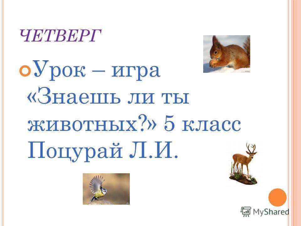 ЧЕТВЕРГ Урок – игра «Знаешь ли ты животных?» 5 класс Поцурай Л.И.