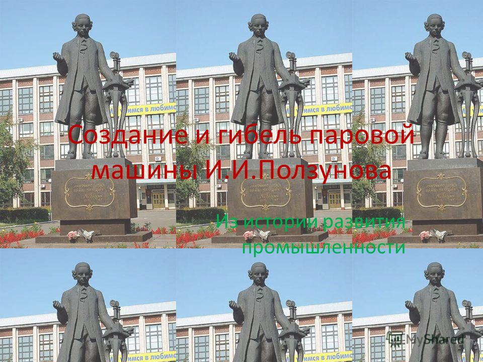 Создание и гибель паровой машины И.И.Ползунова Из истории развития промышленности