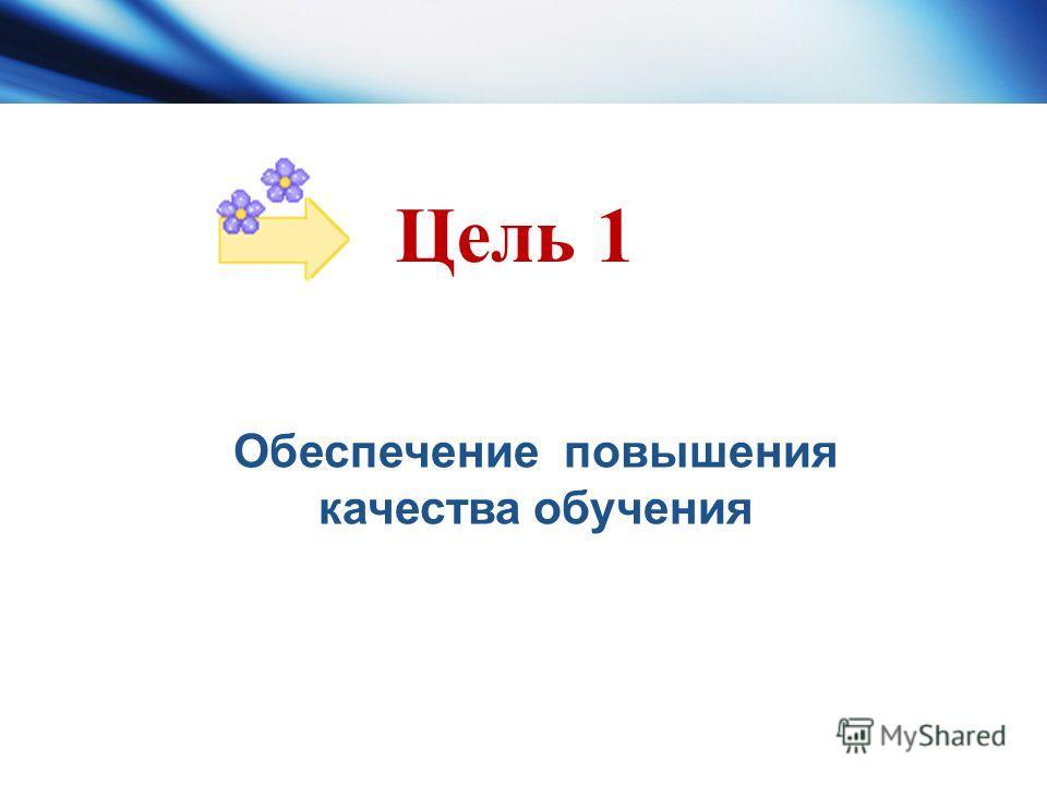 Цель 1 Обеспечение повышения качества обучения
