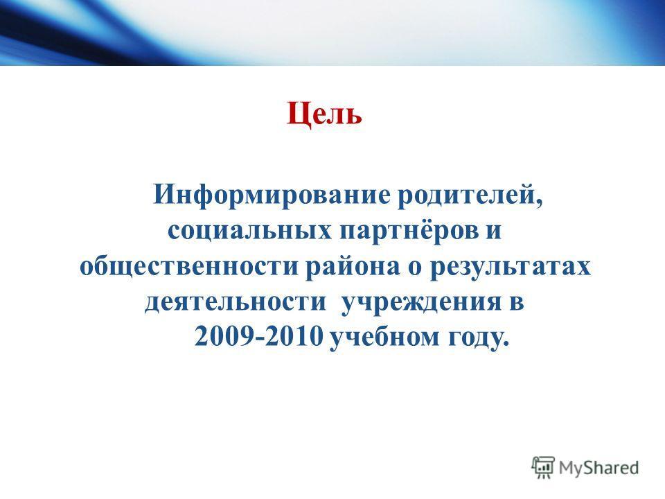 Информирование родителей, социальных партнёров и общественности района о результатах деятельности учреждения в 2009-2010 учебном году. Цель