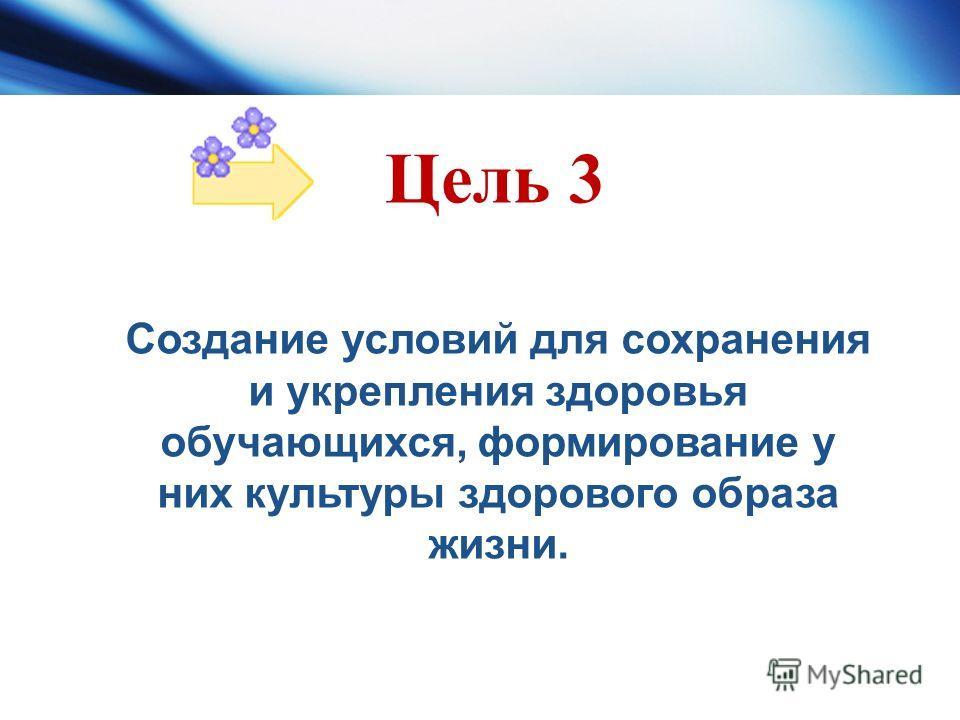 Цель 3 Создание условий для сохранения и укрепления здоровья обучающихся, формирование у них культуры здорового образа жизни.