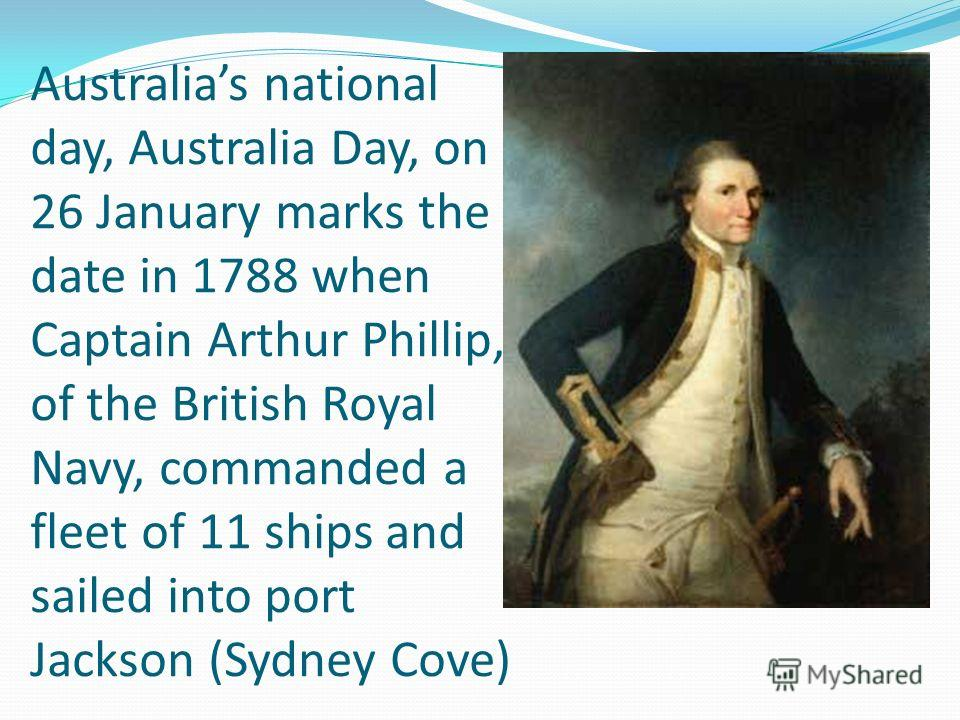 Australias national day, Australia Day, on 26 January marks the date in 1788 when Captain Arthur Phillip, of the British Royal Navy, commanded a fleet of 11 ships and sailed into port Jackson (Sydney Cove)