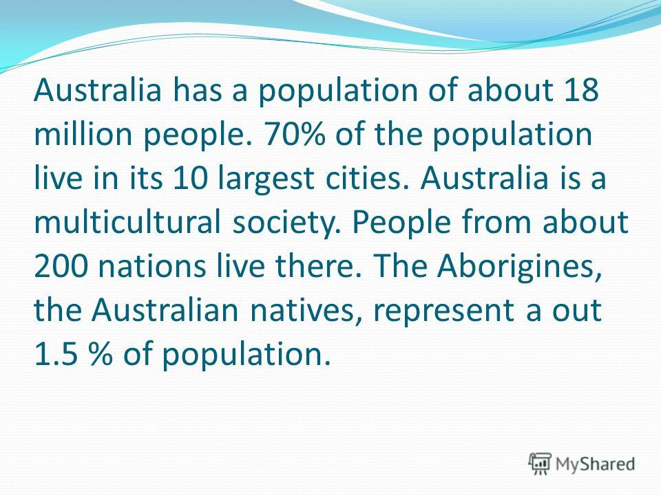 Australia has a population of about 18 million people. 70% of the population live in its 10 largest cities. Australia is a multicultural society. People from about 200 nations live there. The Aborigines, the Australian natives, represent a out 1.5 %
