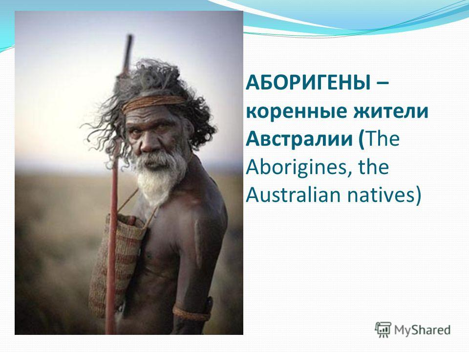 АБОРИГЕНЫ – коренные жители Австралии (The Aborigines, the Australian natives)