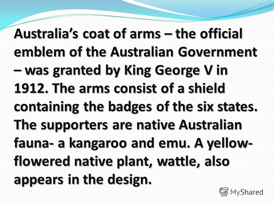 Australias coat of arms – the official emblem of the Australian Government – was granted by King George V in 1912. The arms consist of a shield containing the badges of the six states. The supporters are native Australian fauna- a kangaroo and emu. A