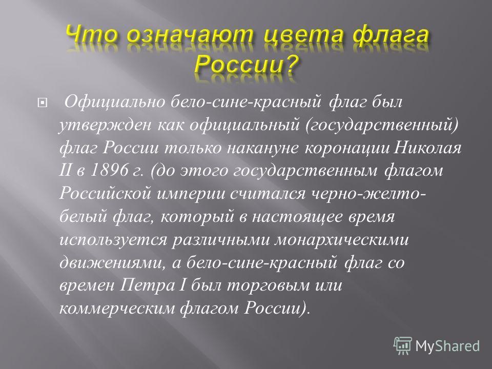 Официально бело - сине - красный флаг был утвержден как официальный ( государственный ) флаг России только накануне коронации Николая II в 1896 г. ( до этого государственным флагом Российской империи считался черно - желто - белый флаг, который в нас