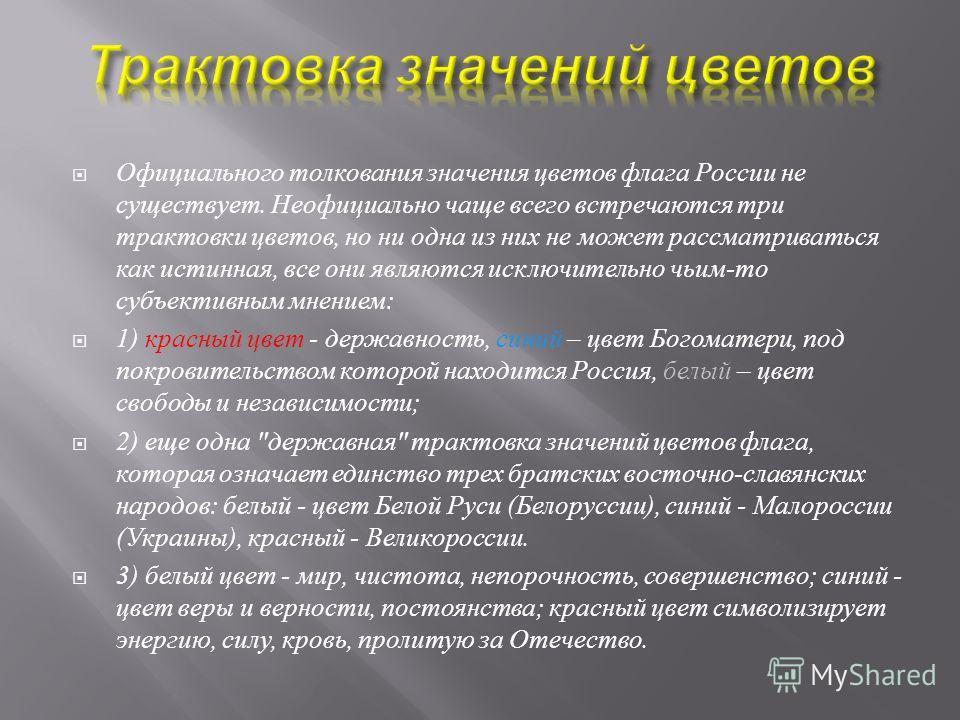 Официального толкования значения цветов флага России не существует. Неофициально чаще всего встречаются три трактовки цветов, но ни одна из них не может рассматриваться как истинная, все они являются исключительно чьим - то субъективным мнением : 1)