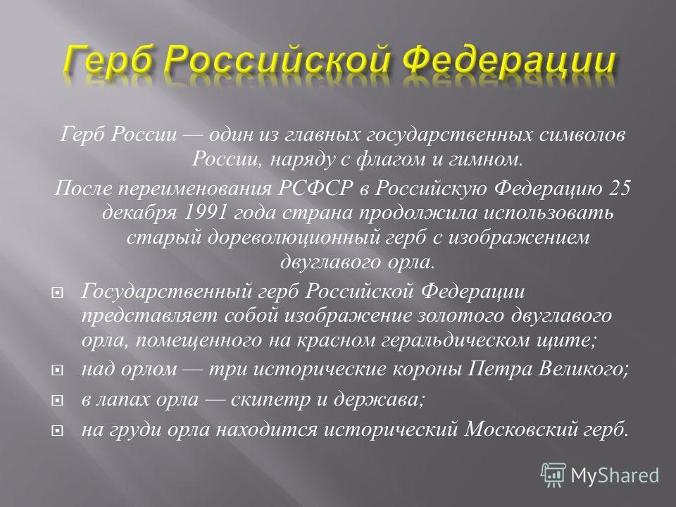 Герб России один из главных государственных символов России, наряду с флагом и гимном. После переименования РСФСР в Российскую Федерацию 25 декабря 1991 года страна продолжила использовать старый дореволюционный герб с изображением двуглавого орла. Г