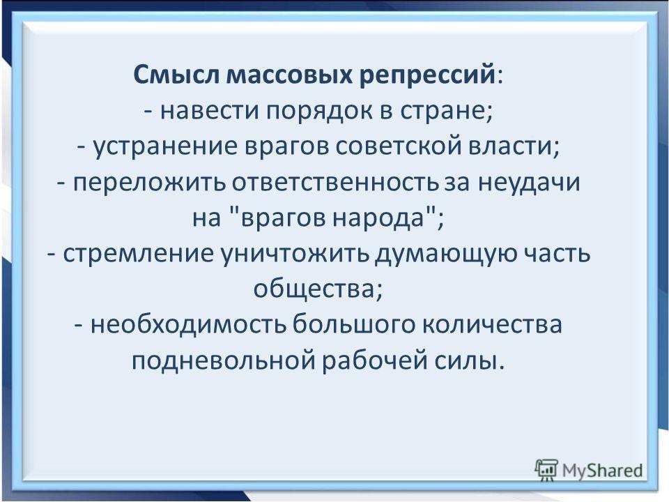 Смысл массовых репрессий: - навести порядок в стране; - устранение врагов советской власти; - переложить ответственность за неудачи на