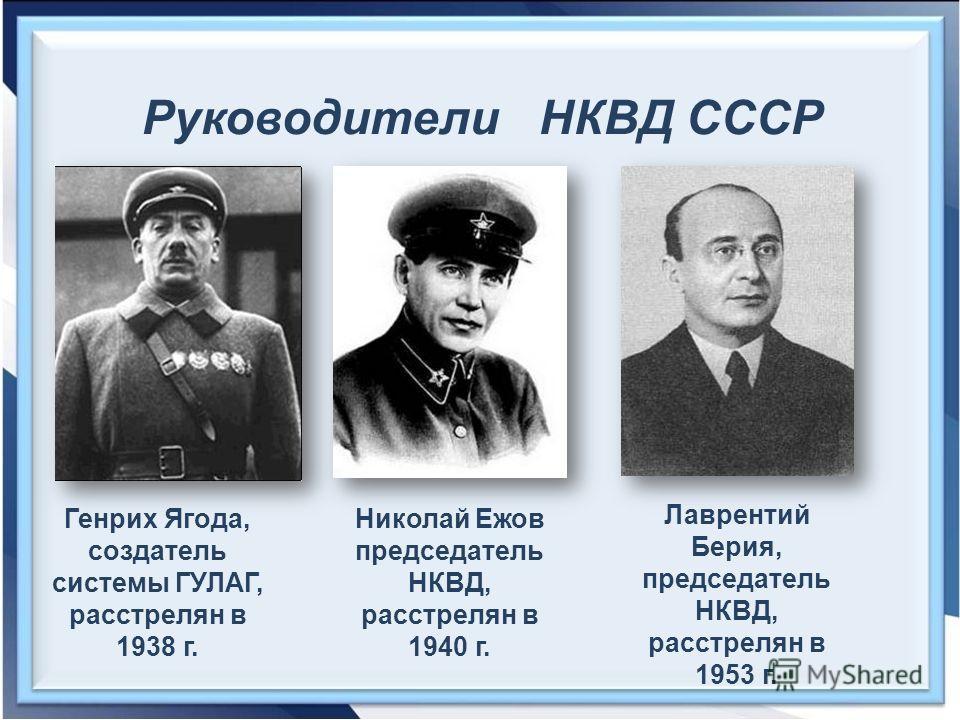 Руководители НКВД СССР Генрих Ягода, создатель системы ГУЛАГ, расстрелян в 1938 г. Николай Ежов председатель НКВД, расстрелян в 1940 г. Лаврентий Берия, председатель НКВД, расстрелян в 1953 г.