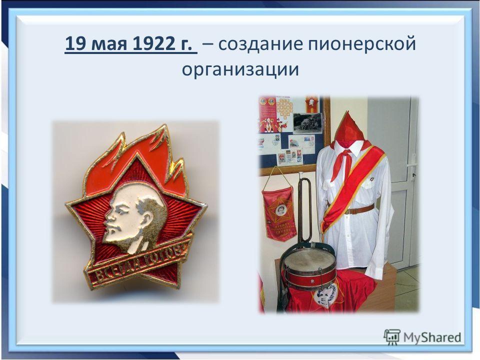 19 мая 1922 г. – создание пионерской организации