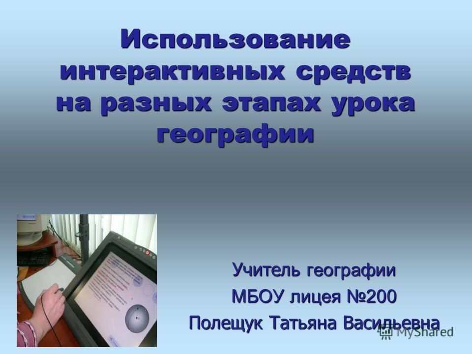 Использование интерактивных средств на разных этапах урока географии Учитель географии МБОУ лицея 200 Полещук Татьяна Васильевна