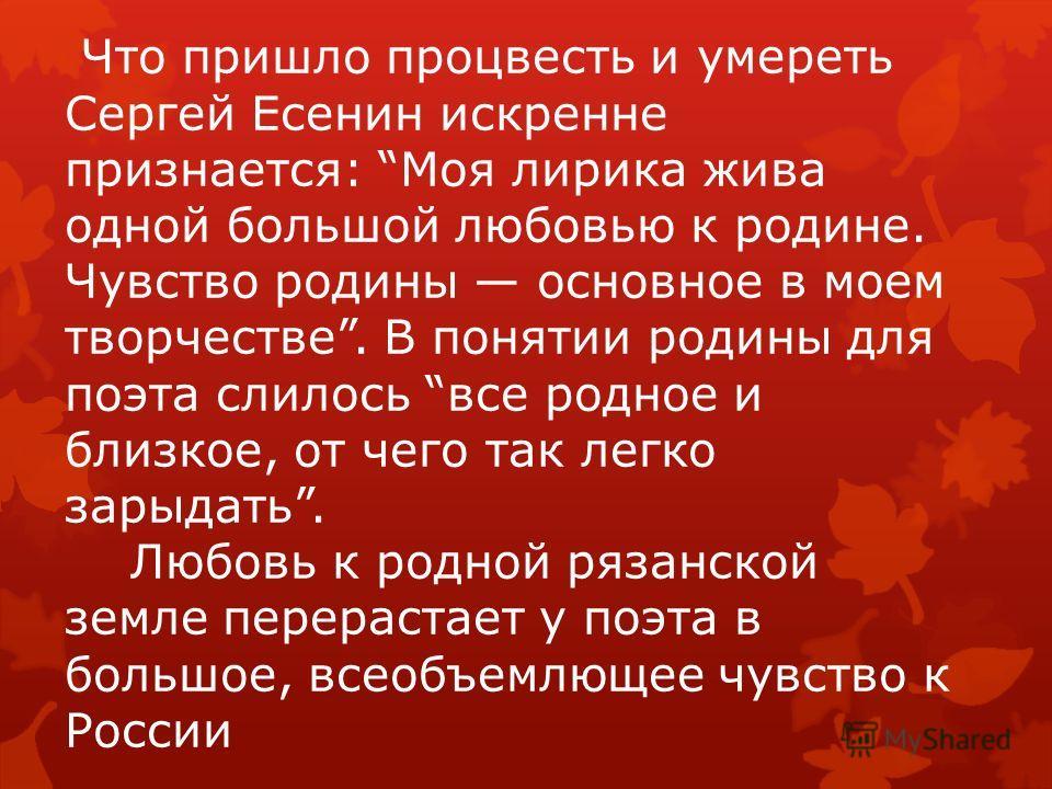 Что пришло процвесть и умереть Сергей Есенин искренне признается: Моя лирика жива одной большой любовью к родине. Чувство родины основное в моем творчестве. В понятии родины для поэта слилось все родное и близкое, от чего так легко зарыдать. Любовь к