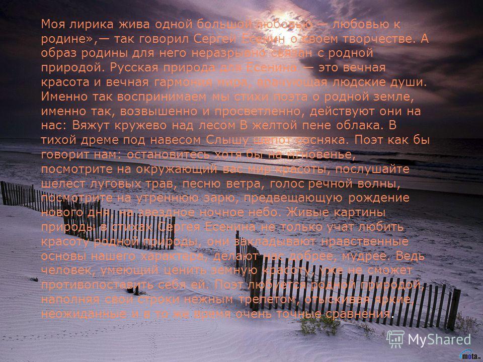 Моя лирика жива одной большой любовью любовью к родине», так говорил Сергей Есенин о своем творчестве. А образ родины для него неразрывно связан с родной природой. Русская природа для Есенина это вечная красота и вечная гармония мира, врачующая людск