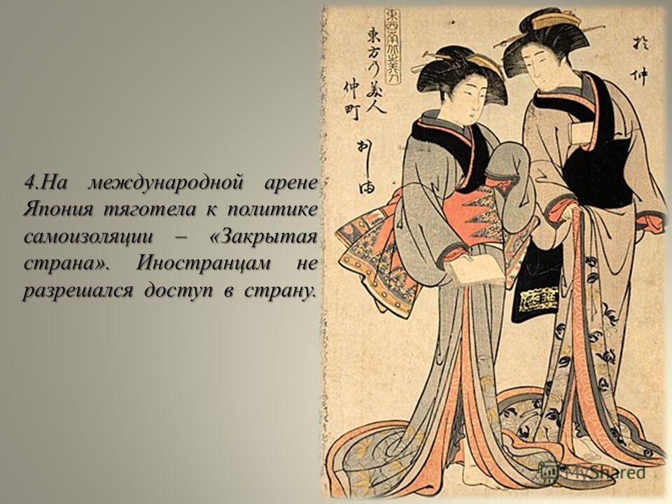 4.На международной арене Япония тяготела к политике самоизоляции – «Закрытая страна». Иностранцам не разрешался доступ в страну.