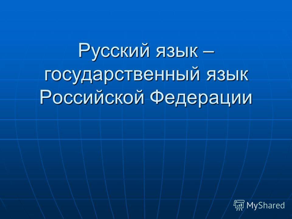 Русский язык – государственный язык Российской Федерации