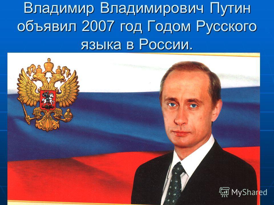 Владимир Владимирович Путин объявил 2007 год Годом Русского языка в России.