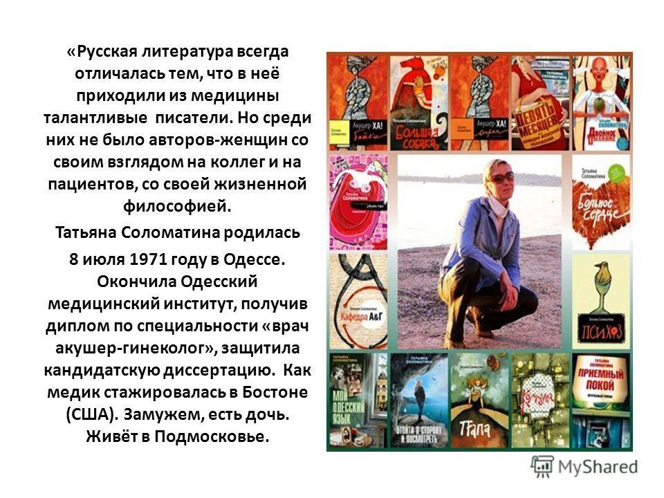 «Русская литература всегда отличалась тем, что в неё приходили из медицины талантливые писатели. Но среди них не было авторов-женщин со своим взглядом на коллег и на пациентов, со своей жизненной философией. Татьяна Соломатина родилась 8 июля 1971 го