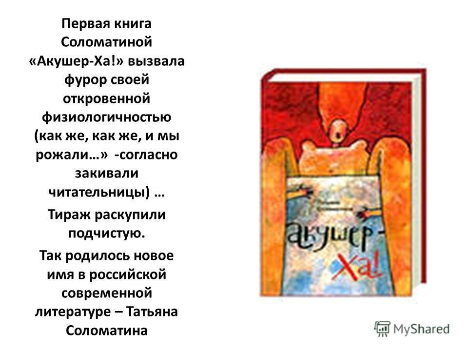 Первая книга Соломатиной «Акушер-Ха!» вызвала фурор своей откровенной физиологичностью (как же, как же, и мы рожали…» -согласно закивали читательницы) … Тираж раскупили подчистую. Так родилось новое имя в российской современной литературе – Татьяна С