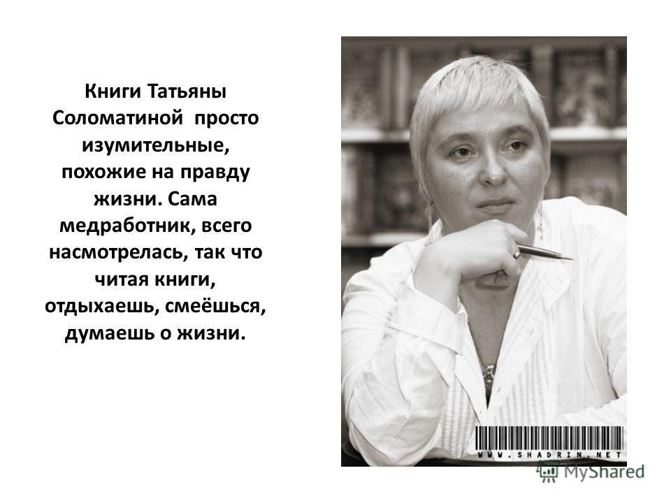 Книги Татьяны Соломатиной просто изумительные, похожие на правду жизни. Сама медработник, всего насмотрелась, так что читая книги, отдыхаешь, смеёшься, думаешь о жизни.
