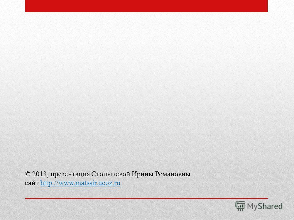 © 2013, презентация Стопычевой Ирины Романовны сайт http://www.matssir.ucoz.ruhttp://www.matssir.ucoz.ru