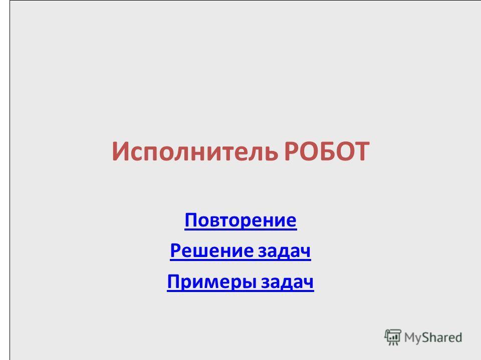 Исполнитель РОБОТ Повторение Решение задач Примеры задач