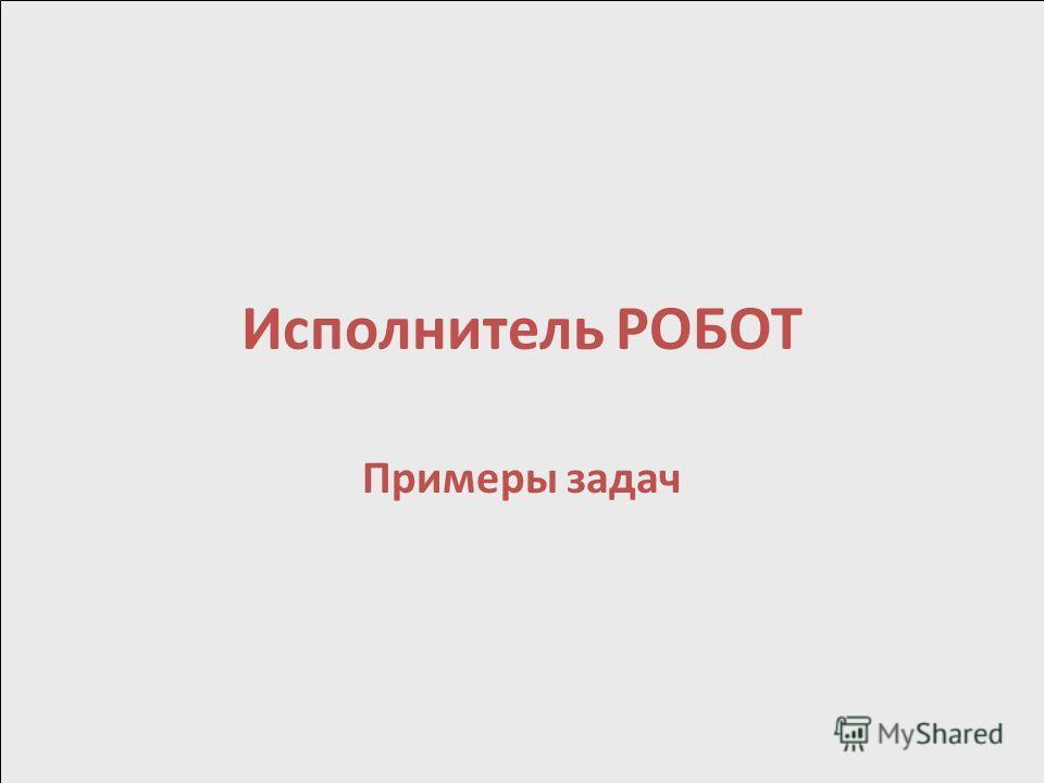 Исполнитель РОБОТ Примеры задач