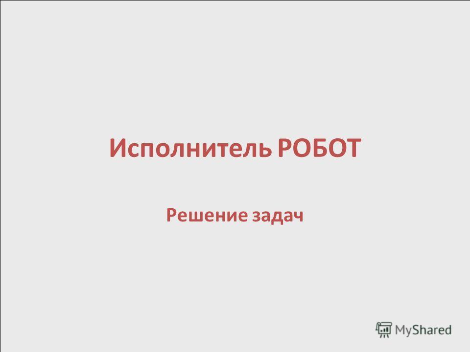 Исполнитель РОБОТ Решение задач