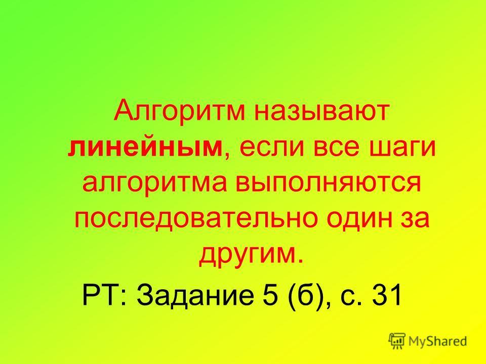 Алгоритм называют линейным, если все шаги алгоритма выполняются последовательно один за другим. РТ: Задание 5 (б), с. 31