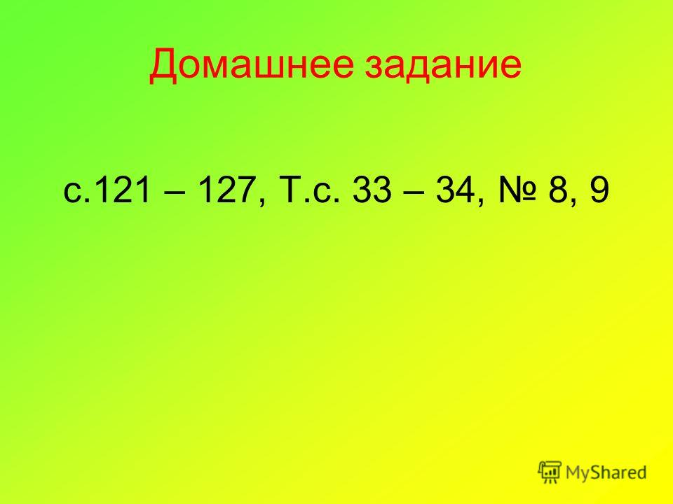 Домашнее задание с.121 – 127, Т.с. 33 – 34, 8, 9