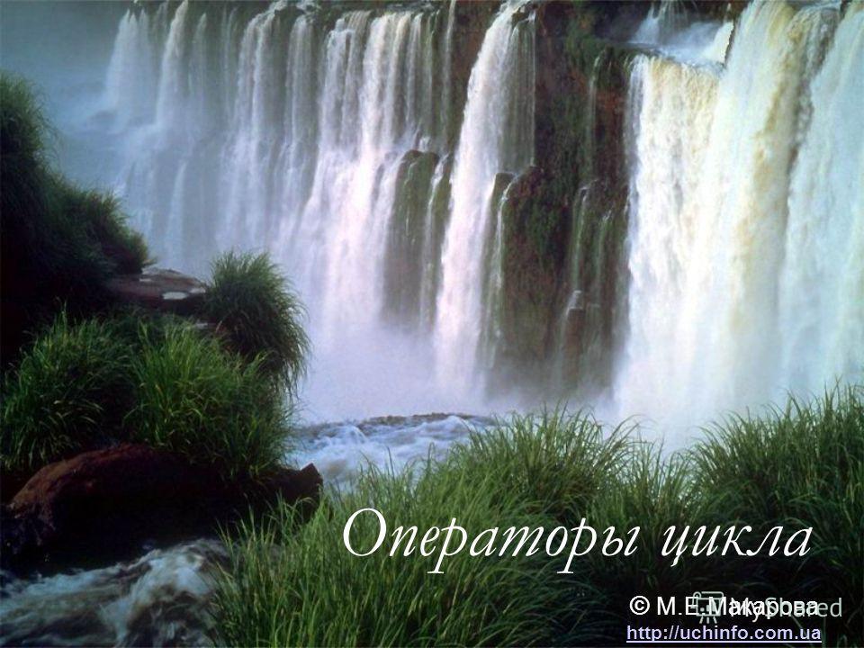 Операторы цикла © М.Е.Макарова http://uchinfo.com.ua http://uchinfo.com.ua