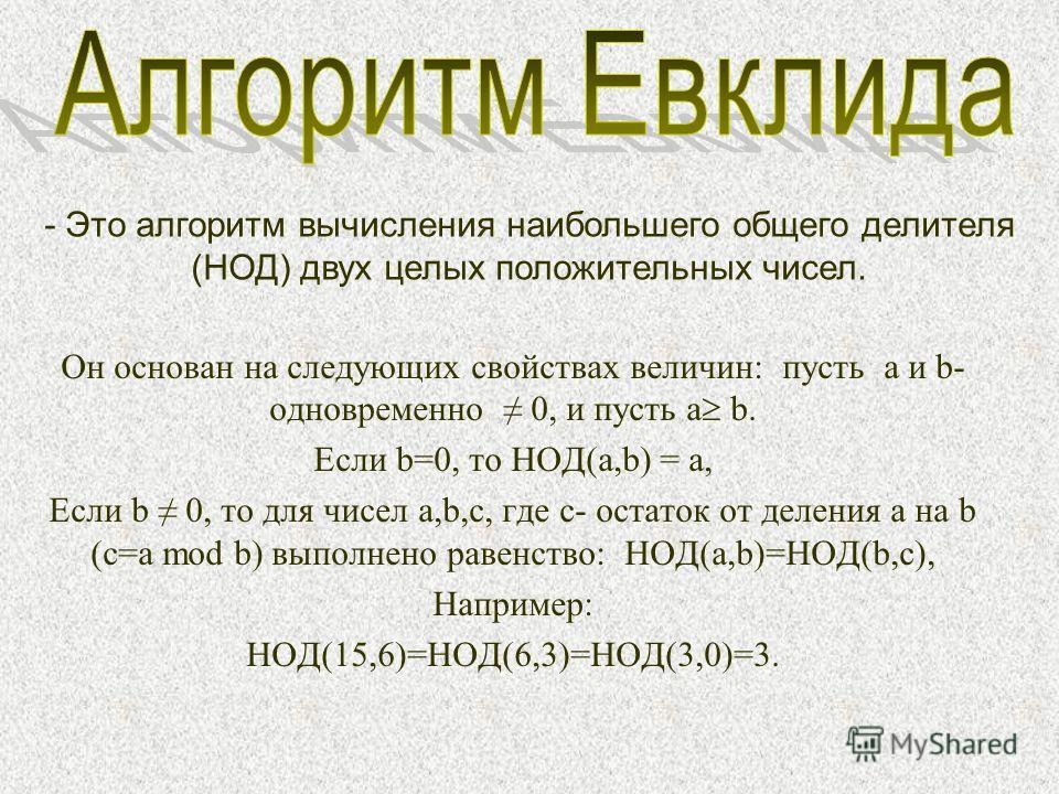 Он основан на следующих свойствах величин: пусть a и b- одновременно 0, и пусть a b. Если b=0, то НОД(a,b) = a, Если b 0, то для чисел a,b,c, где c- остаток от деления a на b (c=a mod b) выполнено равенство: НОД(a,b)=НОД(b,c), Например: НОД(15,6)=НОД