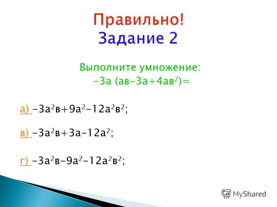 Выполните умножение: -3а (ав-3а+4ав 2 )= а) а) -3а 2 в+9а 2 -12а 2 в 2 ; в) в) -3а 2 в+3а-12а 2 ; г) г) -3а 2 в-9а 2 -12а 2 в 2 ;