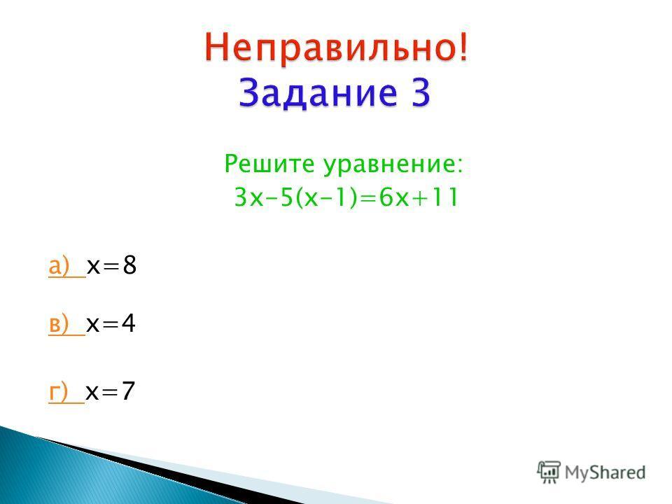 Решите уравнение: 3х-5(х-1)=6х+11 а) а) х=8 в) в) х=4 г) г) х=7