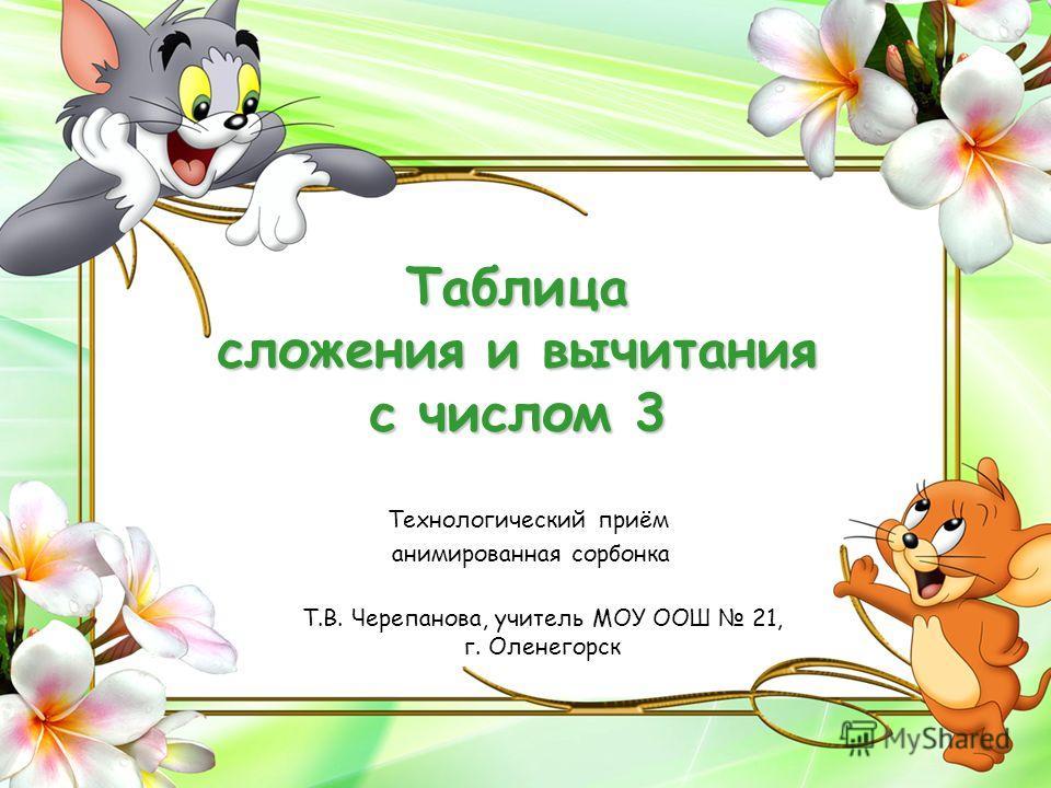 Т.В. Черепанова, учитель МОУ ООШ 21, г. Оленегорск Таблица сложения и вычитания с числом 3 Технологический приём анимированная сорбонка