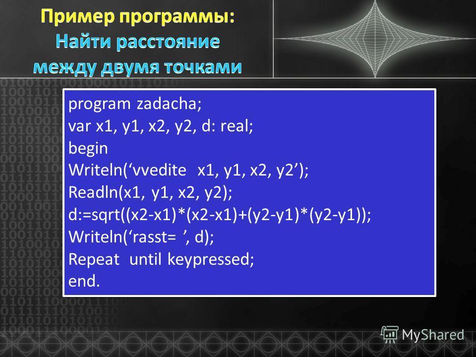 program zadacha; var x1, y1, x2, y2, d: real; begin Writeln(vvedite x1, y1, x2, y2); Readln(x1, y1, x2, y2); d:=sqrt((x2-x1)*(x2-x1)+(y2-y1)*(y2-y1)); Writeln(rasst=, d); Repeat until keypressed; end. program zadacha; var x1, y1, x2, y2, d: real; beg