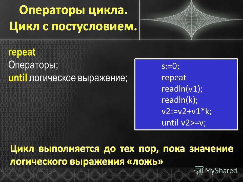 repeat Операторы; until логическое выражение; s:=0; repeat readln(v1); readln(k); v2:=v2+v1*k; until v2>=v; s:=0; repeat readln(v1); readln(k); v2:=v2+v1*k; until v2>=v;