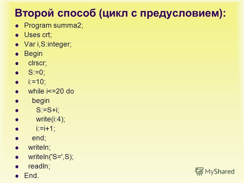 Второй способ (цикл с предусловием): Program summa2; Uses crt; Var i,S:integer; Begin clrscr; S:=0; i:=10; while i