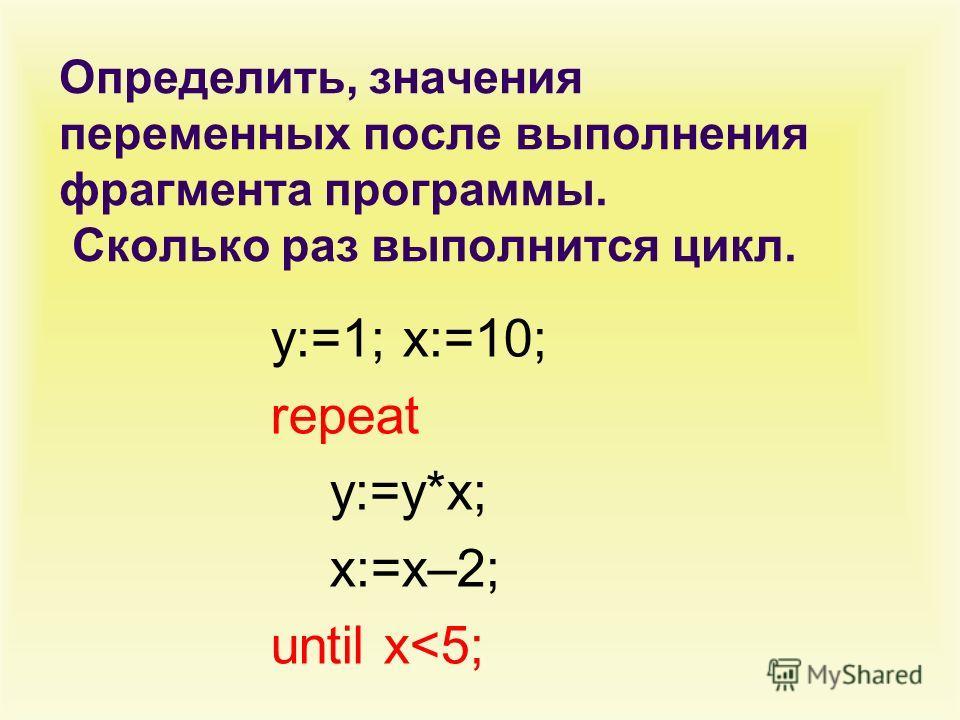 Определить, значения переменных после выполнения фрагмента программы. Сколько раз выполнится цикл. y:=1; x:=10; repeat y:=y*x; x:=x–2; until x