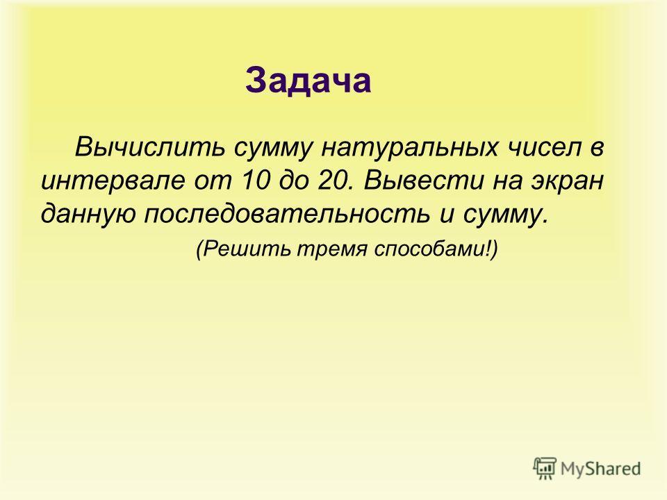 Задача Вычислить сумму натуральных чисел в интервале от 10 до 20. Вывести на экран данную последовательность и сумму. (Решить тремя способами!)
