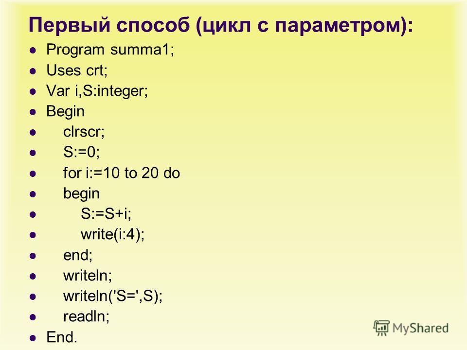 Первый способ (цикл с параметром): Program summa1; Uses crt; Var i,S:integer; Begin clrscr; S:=0; for i:=10 to 20 do begin S:=S+i; write(i:4); end; writeln; writeln('S=',S); readln; End.