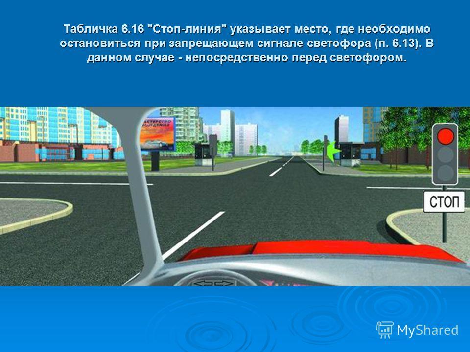 Табличка 6.16 Стоп-линия указывает место, где необходимо остановиться при запрещающем сигнале светофора (п. 6.13). В данном случае - непосредственно перед светофором.