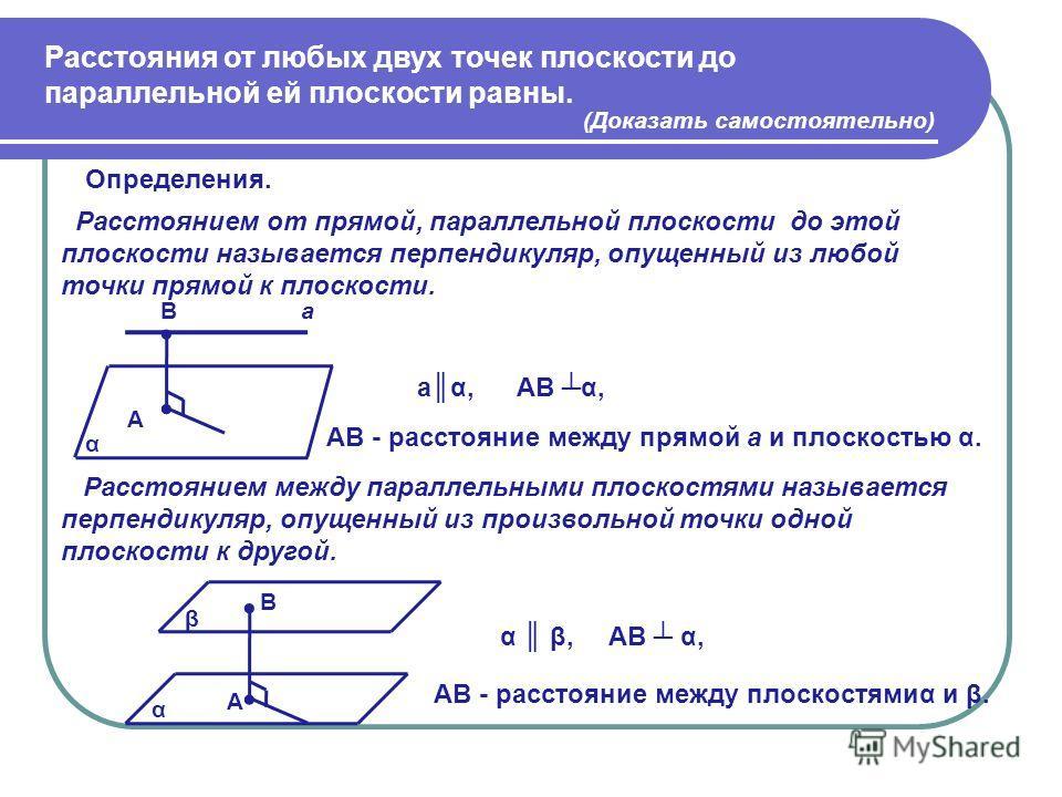 Расстояния от любых двух точек плоскости до параллельной ей плоскости равны. (Доказать самостоятельно) Определения. Расстоянием от прямой, параллельной плоскости до этой плоскости называется перпендикуляр, опущенный из любой точки прямой к плоскости.