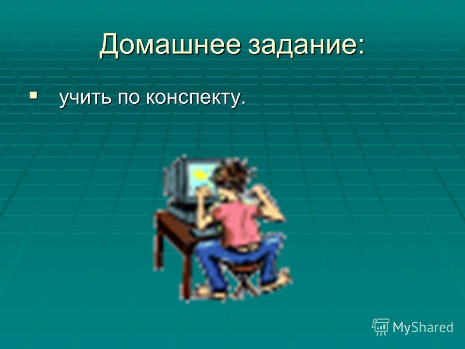 Домашнее задание: учить по конспекту. учить по конспекту.