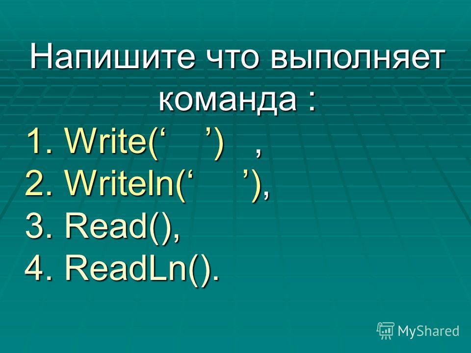 Напишите что выполняет команда : 1. Write( ), 2. Writeln( ), 3. Read(), 4. ReadLn().