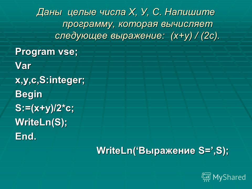Даны целые числа Х, У, С. Напишите программу, которая вычисляет следующее выражение: (х+у) / (2с). Program vse; Varx,y,c,S:integer;BeginS:=(x+y)/2*c;WriteLn(S);End. WriteLn(Выражение S=,S); WriteLn(Выражение S=,S);