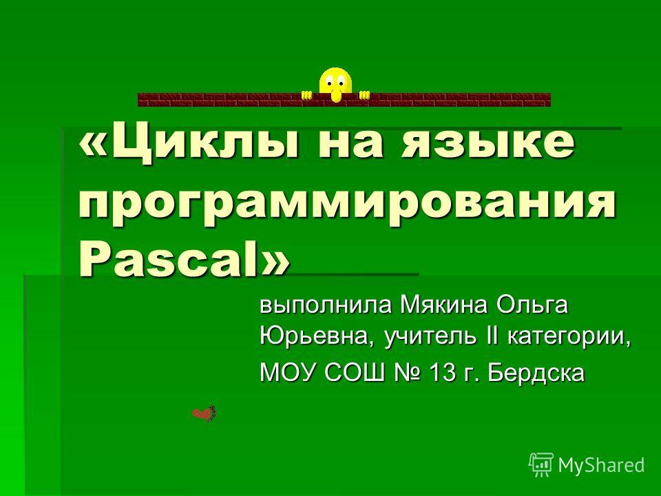 «Циклы на языке программирования Pascal» выполнила Мякина Ольга Юрьевна, учитель II категории, МОУ СОШ 13 г. Бердска