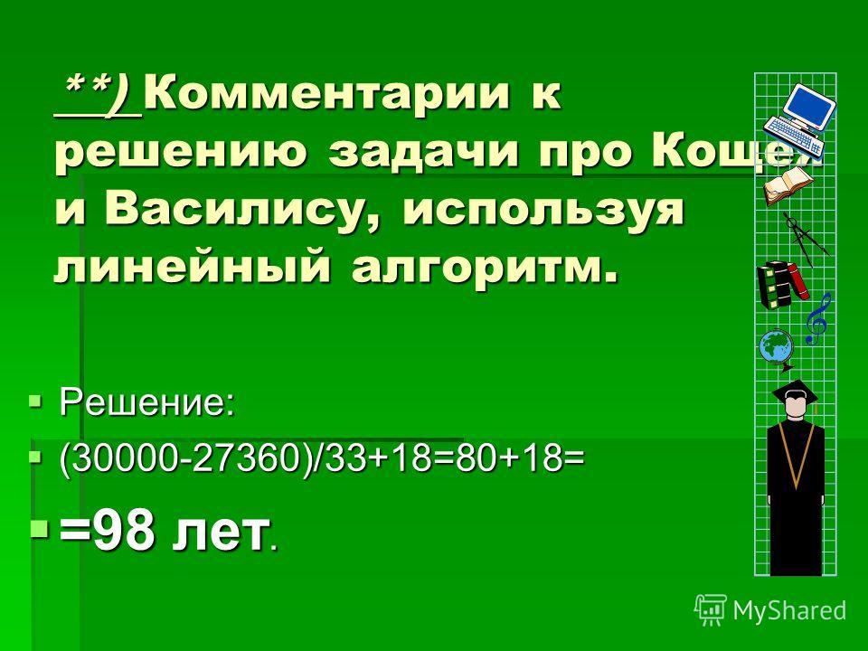 **) Комментарии к решению задачи про Кощея и Василису, используя линейный алгоритм. Решение: Решение: (30000-27360)/33+18=80+18= (30000-27360)/33+18=80+18= =98 лет. =98 лет.