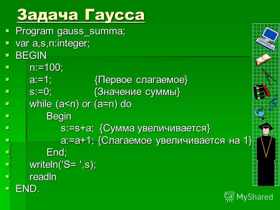 Задача Гаусса Program gauss_summa; Program gauss_summa; var a,s,n:integer; var a,s,n:integer; BEGIN BEGIN n:=100; n:=100; a:=1; {Первое слагаемое} a:=1; {Первое слагаемое} s:=0; {Значение суммы} s:=0; {Значение суммы} while (a